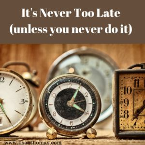It's Never Too Late(unless you never do it)